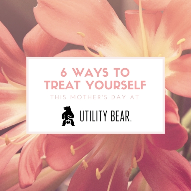 6-ways-to-treat-yourself-this-mothers-day-at-utility-bear